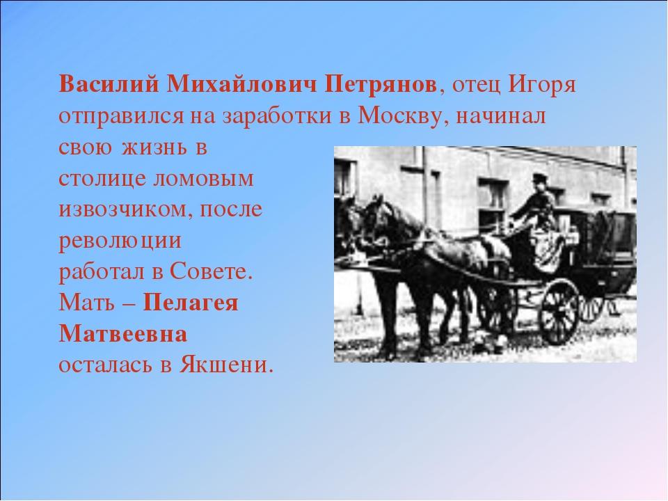 Василий Михайлович Петрянов, отец Игоря отправился на заработки в Москву, нач...