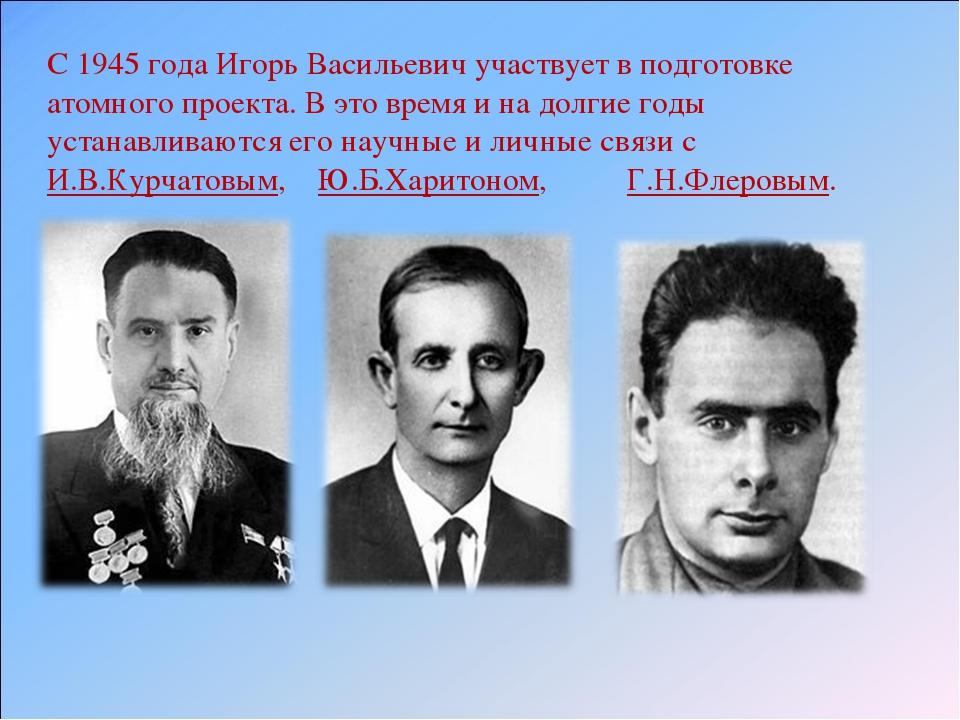 С 1945 года Игорь Васильевич участвует в подготовке атомного проекта. В это в...