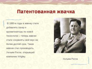 Патентованная жвачка Уильям Ригли В 1880-е годы в жвачку стали добавлять саха