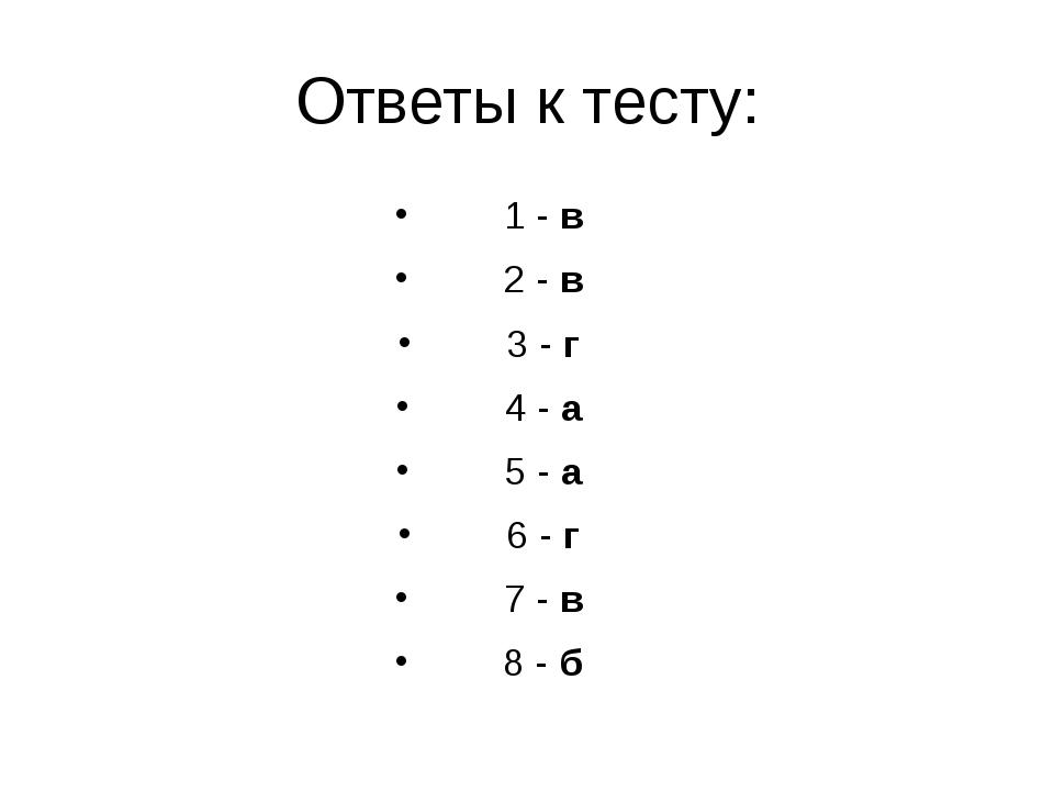 Ответы к тесту: 1 - в 2 - в 3 - г 4 - а 5 - а 6 - г 7 - в 8 - б