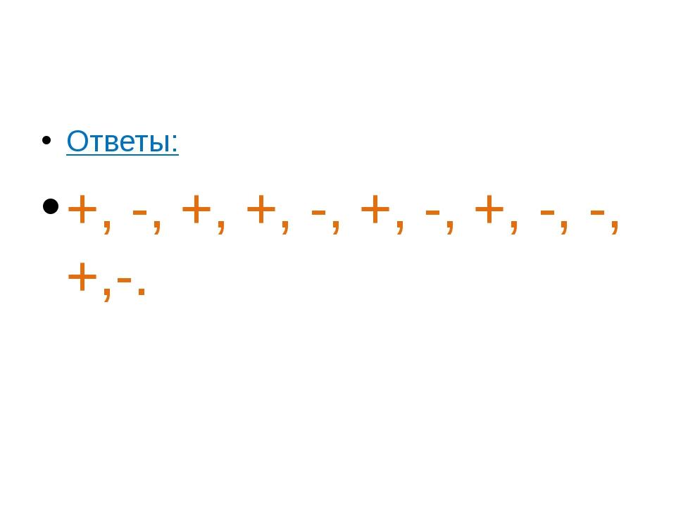 Ответы: +, -, +, +, -, +, -, +, -, -, +,-.