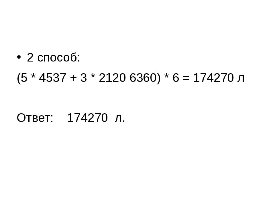 2 способ: (5 * 4537 + 3 * 2120 6360) * 6 = 174270 л Ответ: 174270 л.