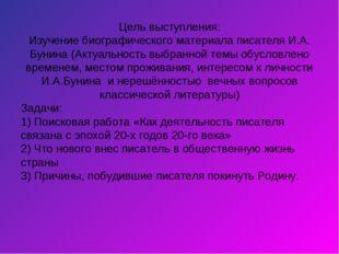 Цель выступления: Изучение биографического материала писателя И.А. Бунина (Ак