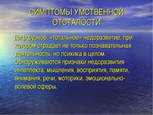 СИМПТОМЫ УМСТВЕННОЙ ОТСТАЛОСТИ Диффузное, «тотальное» недоразвитие, при котор...