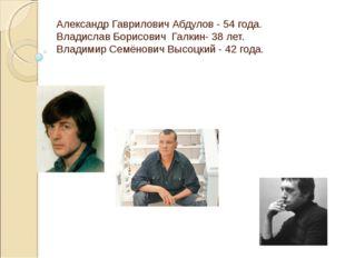 Александр Гаврилович Абдулов - 54 года. Владислав Борисович Галкин- 38 лет. В