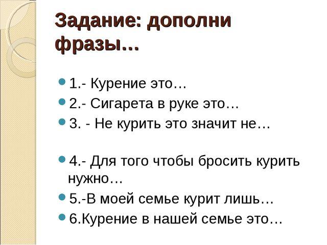 Задание: дополни фразы… 1.- Курение это… 2.- Сигарета в руке это… 3. - Не кур...