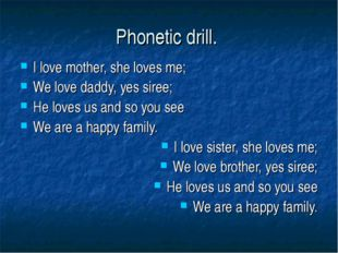 Рhonetic drill. I love mother, she loves me; We love daddy, yes siree; He lov