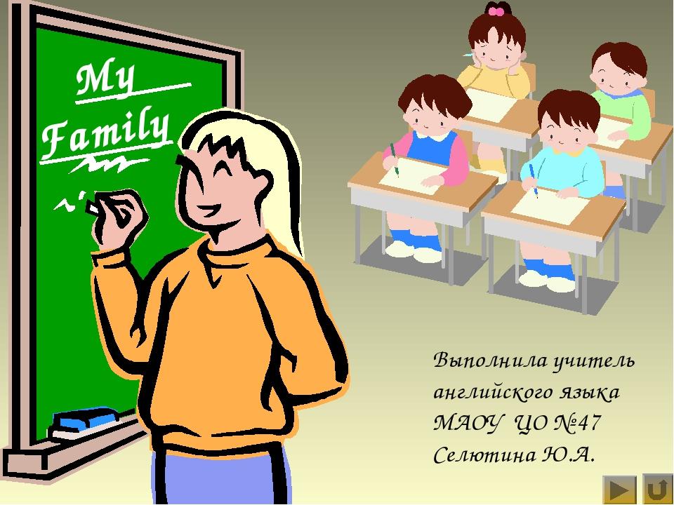 My Family Выполнила учитель английского языка МАОУ ЦО № 47 Селютина Ю.А.
