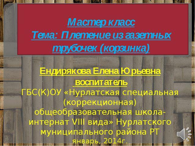 Мастер класс Тема: Плетение из газетных трубочек (корзинка) Ендирякова Елена...