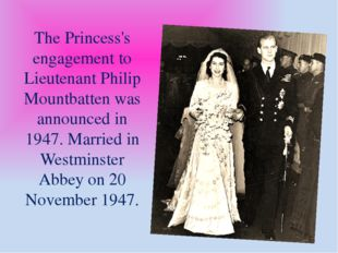 The Princess's engagement to Lieutenant Philip Mountbatten was announced in 1