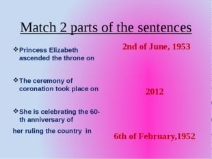 Match 2 parts of the sentences Princess Elizabeth ascended the throne on The