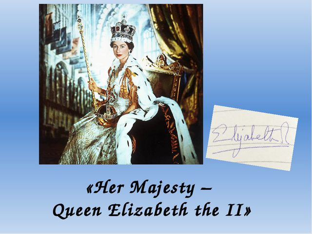 «Her Majesty – Queen Elizabeth the II»