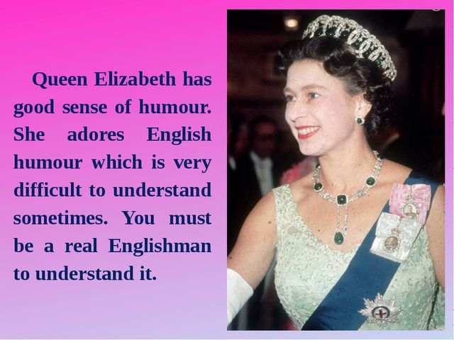 Queen Elizabeth has good sense of humour. She adores English humour which is...