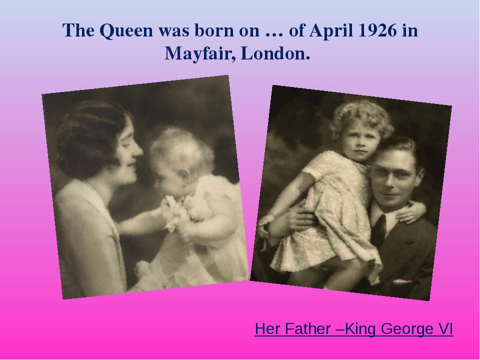 The Queen was born on … of April 1926 in Mayfair, London. Her Father –King Ge...