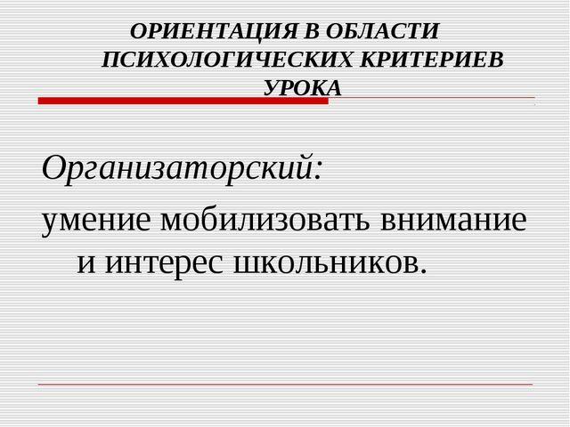 ОРИЕНТАЦИЯ В ОБЛАСТИ ПСИХОЛОГИЧЕСКИХ КРИТЕРИЕВ УРОКА Организаторский: умение...