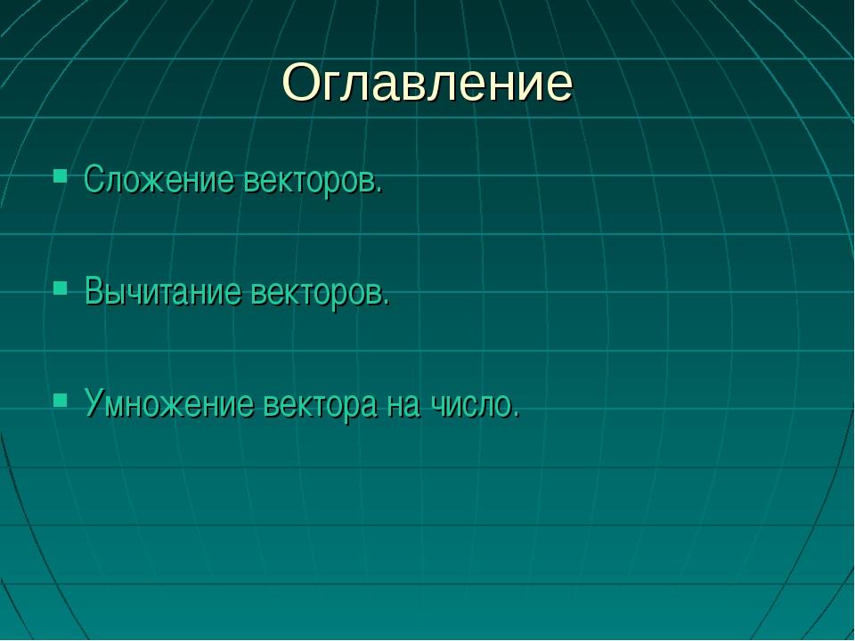 Оглавление Сложение векторов. Вычитание векторов. Умножение вектора на число.