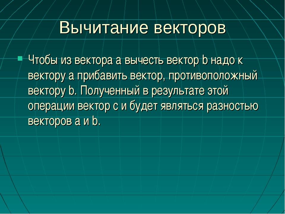 Вычитание векторов Чтобы из вектора а вычесть вектор b надо к вектору а приба...