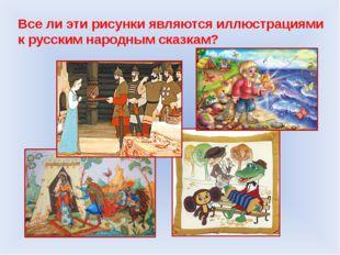 Все ли эти рисунки являются иллюстрациями к русским народным сказкам?