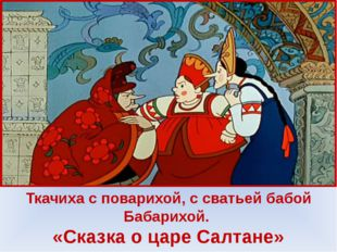 Ткачиха с поварихой, с сватьей бабой Бабарихой. «Сказка о царе Салтане»
