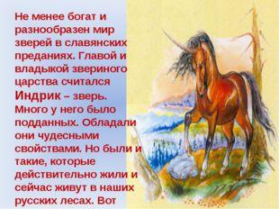 Не менее богат и разнообразен мир зверей в славянских преданиях. Главой и вла