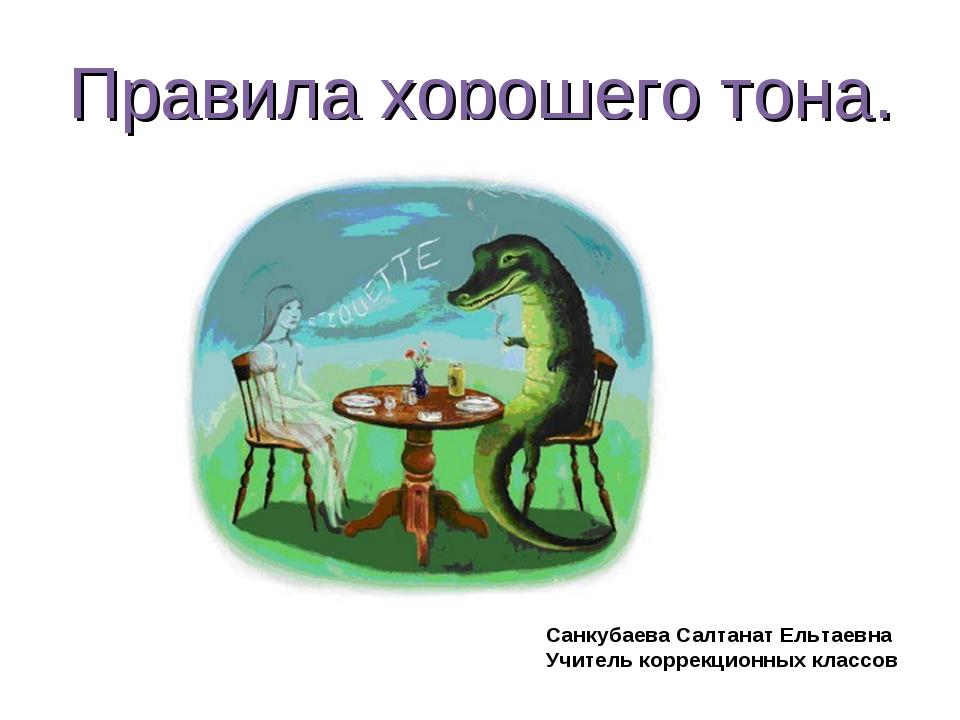 Правила хорошего тона. Санкубаева Салтанат Ельтаевна Учитель коррекционных кл...
