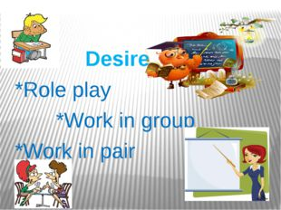 Desire *Role play *Work in group *Work in pair