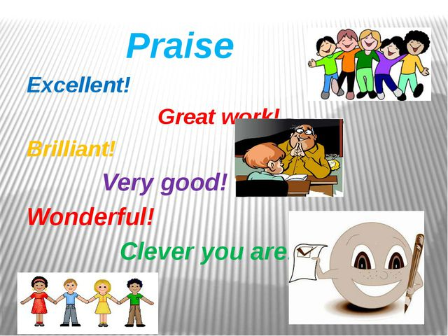 Praise Excellent! Great work! Brilliant! Very good! Wonderful! Clever you are!