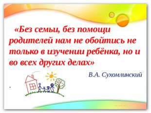 «Без семьи, без помощи родителей нам не обойтись не только в изучении ребёнк