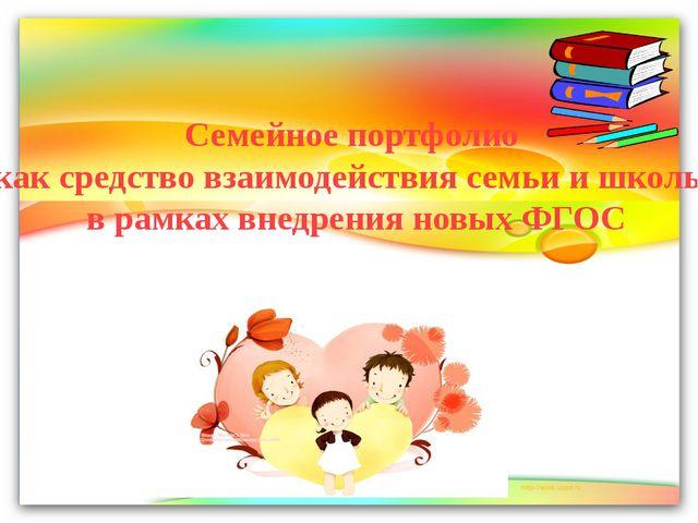Семейное портфолио как средство взаимодействия семьи и школы в рамках внедре...