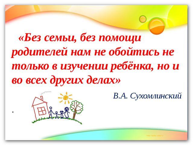 «Без семьи, без помощи родителей нам не обойтись не только в изучении ребёнк...