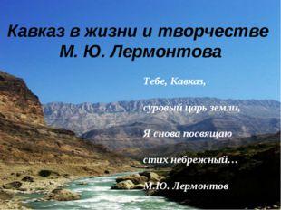 Кавказ в жизни и творчестве М. Ю. Лермонтова Тебе, Кавказ, суровый царь земли