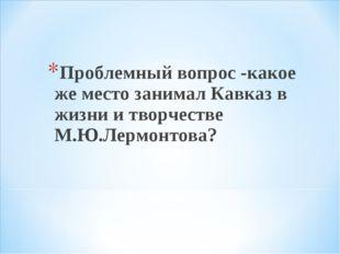 Проблемный вопрос -какое же место занимал Кавказ в жизни и творчестве М.Ю.Ле