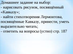 Домашнее задание на выбор: - нарисовать рисунок, посвящённый «Кавказу»; - най