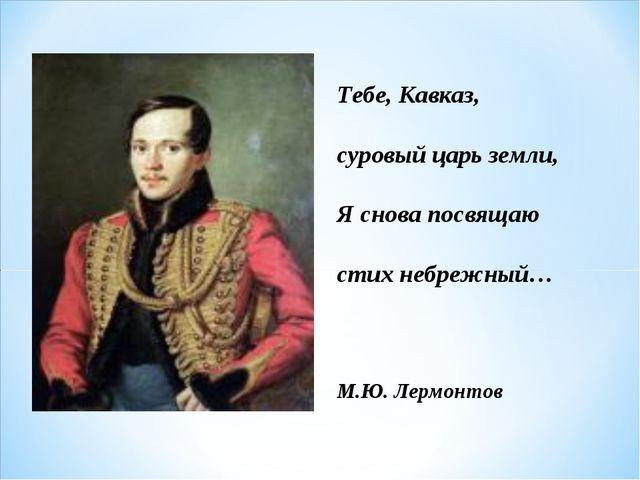 Тебе, Кавказ, суровый царь земли, Я снова посвящаю стих небрежный… М.Ю. Лермо...