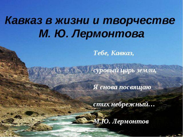 Кавказ в жизни и творчестве М. Ю. Лермонтова Тебе, Кавказ, суровый царь земли...
