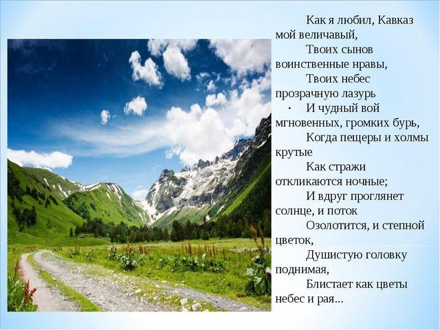 . Как я любил, Кавказ мой величавый, Твоих сынов воинственные нравы, Твоих не...