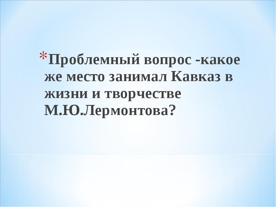 Проблемный вопрос -какое же место занимал Кавказ в жизни и творчестве М.Ю.Ле...