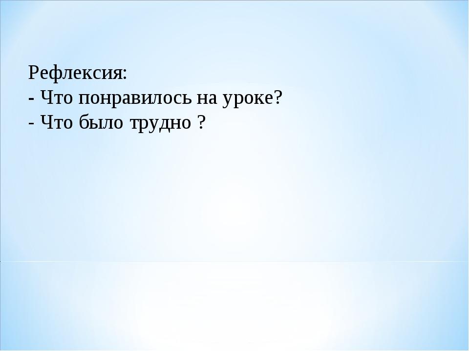 Рефлексия: - Что понравилось на уроке? - Что было трудно ?