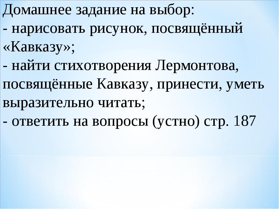 Домашнее задание на выбор: - нарисовать рисунок, посвящённый «Кавказу»; - най...