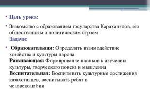 Цель урока: Знакомство с образованием государства Караханидов, его общественн