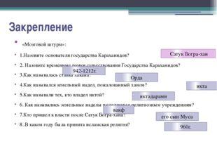 Закрепление «Мозговой штурм»: 1.Назовите основателя государства Караханидов?
