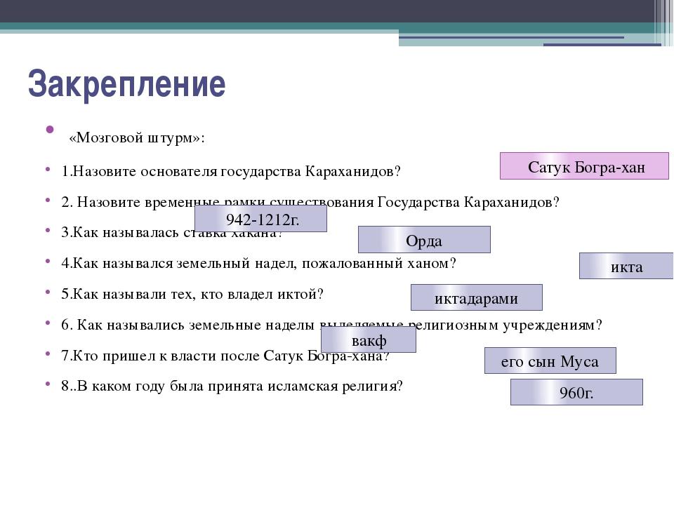 Закрепление «Мозговой штурм»: 1.Назовите основателя государства Караханидов?...