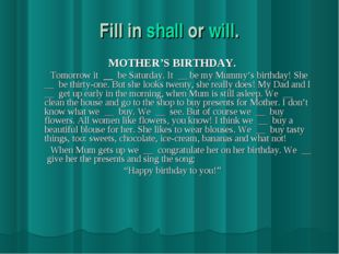 Fill in shall or will. MOTHER'S BIRTHDAY. Tomorrow it be Saturday. It __ be m