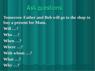 Ask questions. Tomorrow Father and Bob will go to the shop to buy a present f