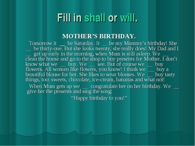 Fill in shall or will. MOTHER'S BIRTHDAY. Tomorrow it be Saturday. It __ be m...