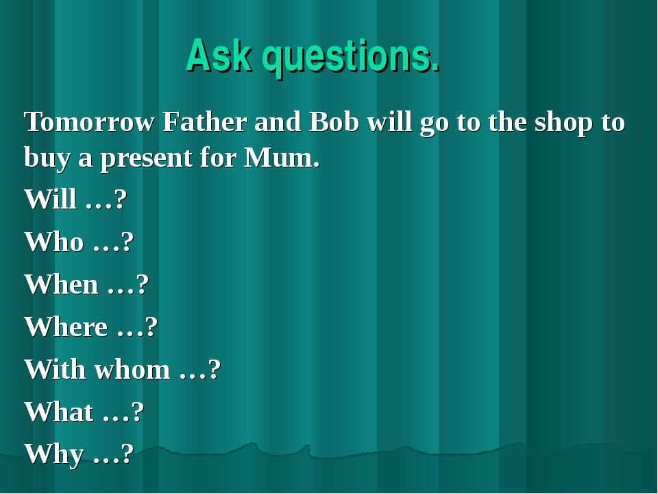 Ask questions. Tomorrow Father and Bob will go to the shop to buy a present f...