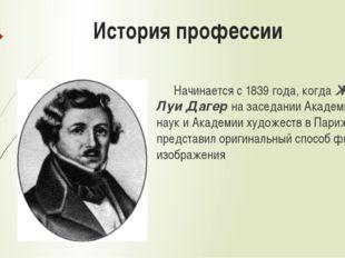 История профессии Начинается с 1839 года, когда Жак Луи Дагер на заседании А