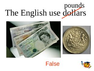 The English use dollars False pounds