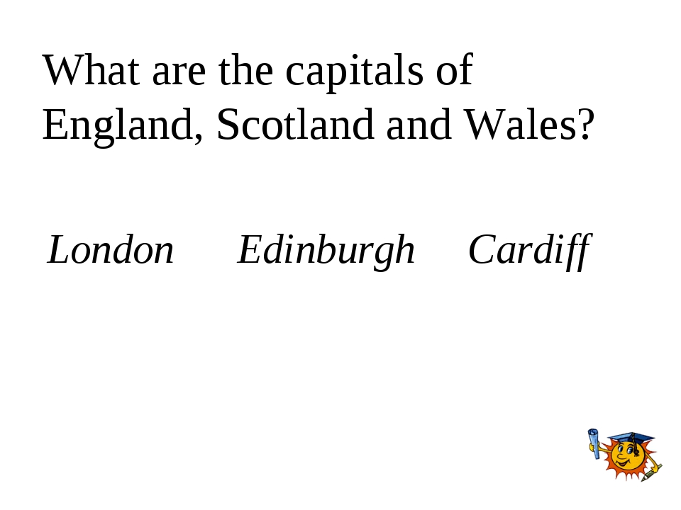 What are the capitals of England, Scotland and Wales? London Edinburgh Cardiff