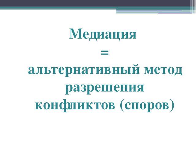 Медиация = альтернативный метод разрешения конфликтов (споров)